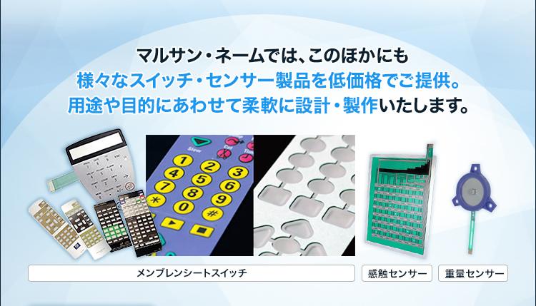 マルサン・ネームでは、このほかにも様々なスイッチ・センサー製品を低価格でご提供。用途や目的にあわせて柔軟に設計・製作いたします。