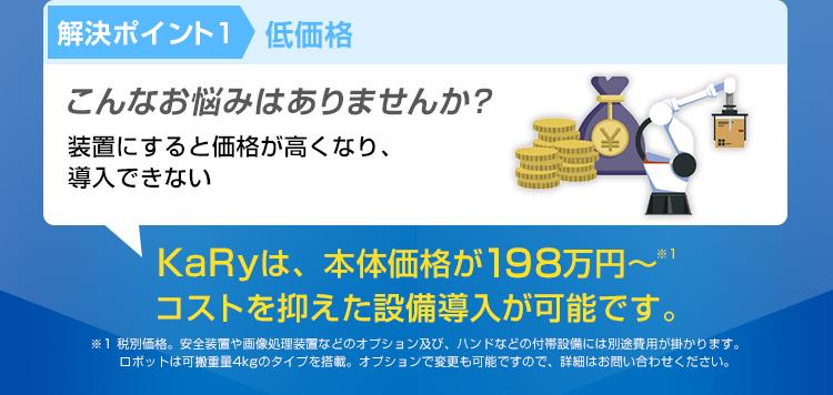 解決ポイント1/低価格/こんなお悩みはありませんか?/装置にすると価格が高くなり、導入できない/KaRyは、本体価格が198万円~/コストを抑えた設備導入が可能です。