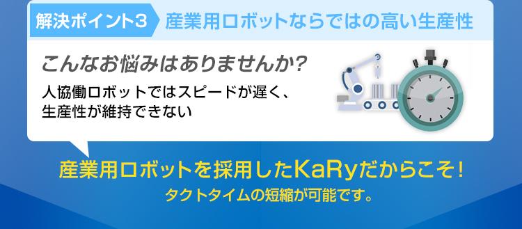 解決ポイント3/産業用ロボットならではの高い生産性/こんなお悩みはありませんか?/人協働ロボットではスピードが遅く、生産性が維持できない/産業用ロボットを採用したKaRyだからこそ!タクトタイムの短縮が可能です。