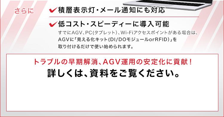 積層表示灯・メール通知にも対応/低コスト・スピーディーに導入可能/すでにAGV、PC(タブレット)、Wi-Fiアクセスポイントがある場合は、AGVに「見える化キット(DI/DOモジュールorRFID)」を取り付けるだけで使い始められます。/トラブルの早期解消、AGV運用の安定化に貢献!/詳しくは、資料をご覧ください。
