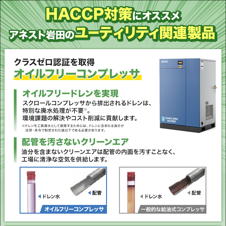HACCP対策にオススメ/アネスト岩田のユーティリティ関連製品/クラスゼロ認証を取得/オイルフリーコンプレッサ/オイルフリードレンを実現/スクロールコンプレッサから排出されるドレンは、特別な廃水処理が不要※。環境課題の解決やコスト削減に貢献します。/配管を汚さないクリーンエア/油分を含まないクリーンエアは配管の内面を汚すことなく、工場に清浄な空気を供給します。