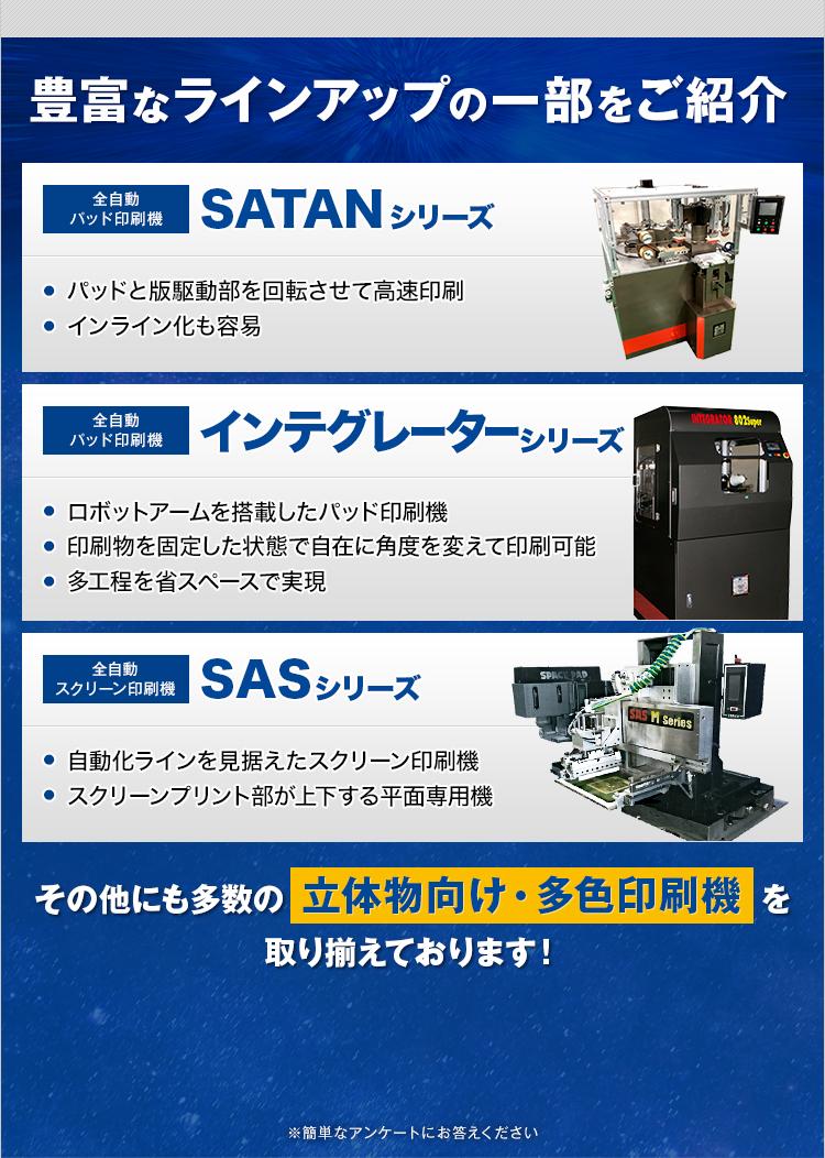 豊富なラインアップの一部をご紹介/全自動パッド印刷機 SATANシリーズ/全自動パッド印刷機 インテグレーターシリーズ/全自動スクリーン印刷機 SASシリーズ/その他にも多数の「立体物向け・多色印刷機」を取り揃えております!