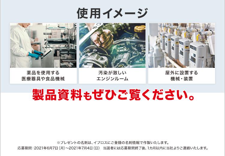 使用イメージ/薬品を使用する医療器具や食品機械/汚染が激しいエンジンルーム/屋外に設置する機械・装置/製品資料もぜひご覧ください。