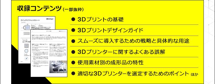 収録コンテンツ(一部抜粋)/3Dプリントの基礎/3Dプリントデザインガイド/スムーズに導入するための戦略と具体的な用途/3Dプリンターに関するよくある誤解/使用素材別の成形品の特性/適切な3Dプリンターを選定するためのポイント/ほか