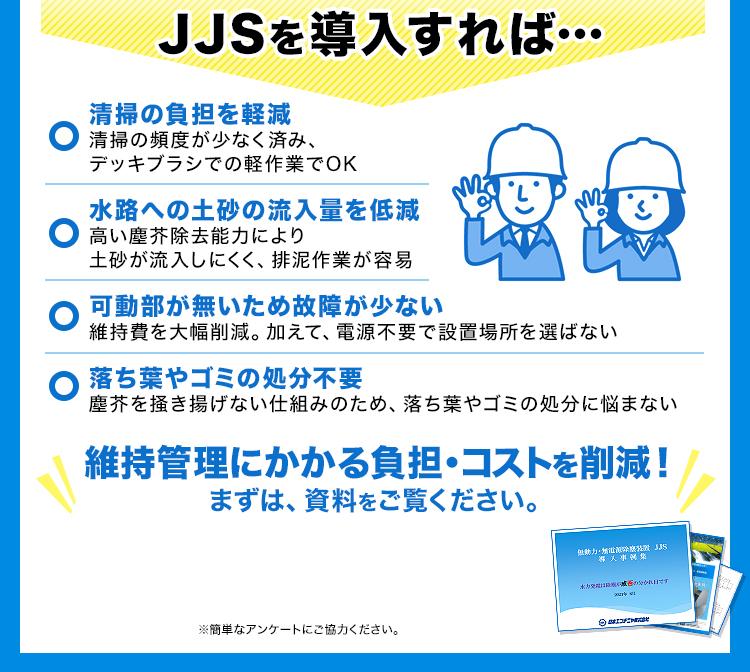 JJSを導入すれば…/清掃の負担を軽減/水路への土砂の流入量を低減/可動部が無いため故障が少ない/落ち葉やゴミの処分不要/維持管理にかかる負担・コストを削減!