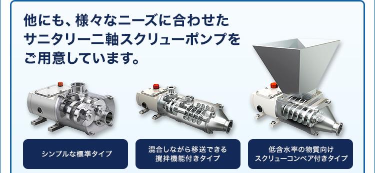 他にも、様々なニーズに合わせた サニタリー二軸スクリューポンプをご用意しています。/シンプルな標準タイプ/混合しながら移送できる撹拌機能付きタイプ/低含水率の物質向け スクリューコンベア付きタイプ
