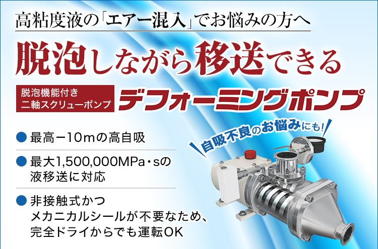高粘度液の「エアー混入」でお悩みの方へ/脱泡しながら移送できる/脱泡機能付き二軸スクリューポンプ/デフォーミングポンプ/最高-10mの高自吸/最大1,500,000MPa・sの液移送に対応/非接触式かつメカニカルシールが不要なため、完全ドライからでも運転OK/自吸不良のお悩みにも