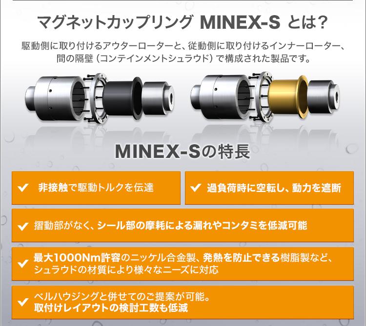 マグネットカップリング MINEX-Sとは?/駆動側に取り付けるアウターローターと、従動側に取り付けるインナーローター、間の隔壁(コンテインメントシュラウド)で構成された製品です。/MINEX-Sの特長/非接触で駆動トルクを伝達/過負荷時に空転し、動力を遮断/摺動部がなく、シール部の摩耗による漏れやコンタミを低減可能/最大1000Nm許容のニッケル合金製、発熱を防止できる樹脂製など、シュラウドの材質により様々なニーズに対応/ベルハウジングと併せてのご提案が可能。取付けレイアウトの検討工数も低減