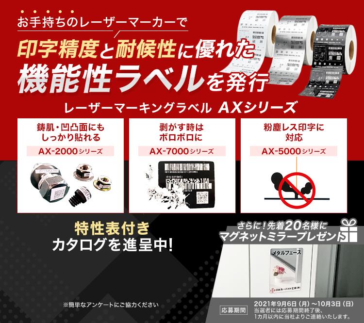 お手持ちのレーザーマーカーで印字精度と耐候性に優れた機能性ラベルを発行/レーザーマーキングラベル AXシリーズ/鋳肌・凹凸面にもしっかり貼れる/AX-2000シリーズ/剥がす時はボロボロに/AX-7000シリーズ/粉塵レス印字に対応/AX-5000シリーズ/特性表付きカタログを進呈中!/さらに!先着20名様にマグネットミラープレゼント/応募期間/2021年9月6日(月)~10月3日(日)当選者には応募期間終了後、1カ月以内に当社よりご連絡いたします。
