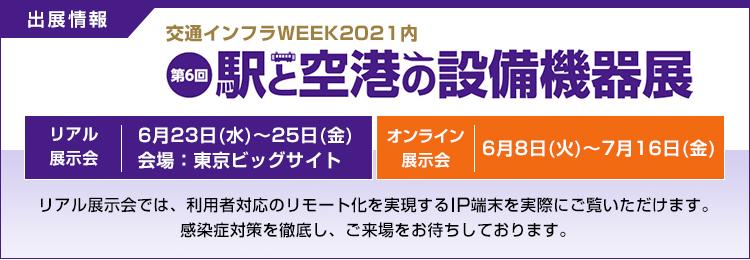 出展情報/交通インフラWEEK2021内/駅と空港の設備機器展/リアル展示会/6月23日(水)~25日(金) 会場:東京ビッグサイト/オンライン展示会/6月8日(火)~7月16日(金)/リアル展示会では、利用者対応のリモート化を実現するIP端末を実際にご覧いただけます。感染症対策を徹底し、ご来場をお待ちしております。