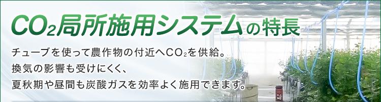 CO2局所施用システムの特長/チューブを使って農作物の付近へCO2を供給。換気の影響も受けにくく、夏秋期や昼間も炭酸ガスを効率よく施用できます。
