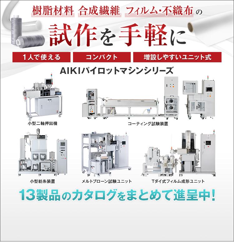 樹脂材料/合成繊維/フィルム・不織布/の/試作を手軽に/1人で使える/コンパクト/増設しやすいユニット式/AIKIパイロットマシンシリーズ/小型二軸押出機/コーティング試験装置/小型紡糸装置/メルトブローン試験ユニット/Tダイ式フィルム成形ユニット/13製品のカタログをまとめて進呈中!