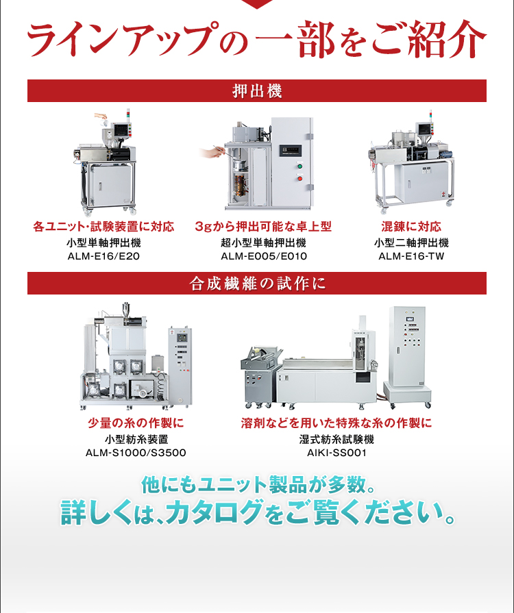 ラインアップの一部をご紹介/押出機/各ユニット・試験装置に対応/小型単軸押出機/ALM-E16/E20/3gから押出可能な卓上型/超小型単軸押出機/ALM-E005/E010/混錬に対応/小型二軸押出機/ALM-E16-TW/合成繊維の試作に/少量の糸の作製に/小型紡糸装置/ALM-S1000/S3500/溶剤などを用いた特殊な糸の作製に/湿式紡糸試験機/AIKI-SS001/他にもユニット製品が多数。詳しくは、カタログをご覧ください。