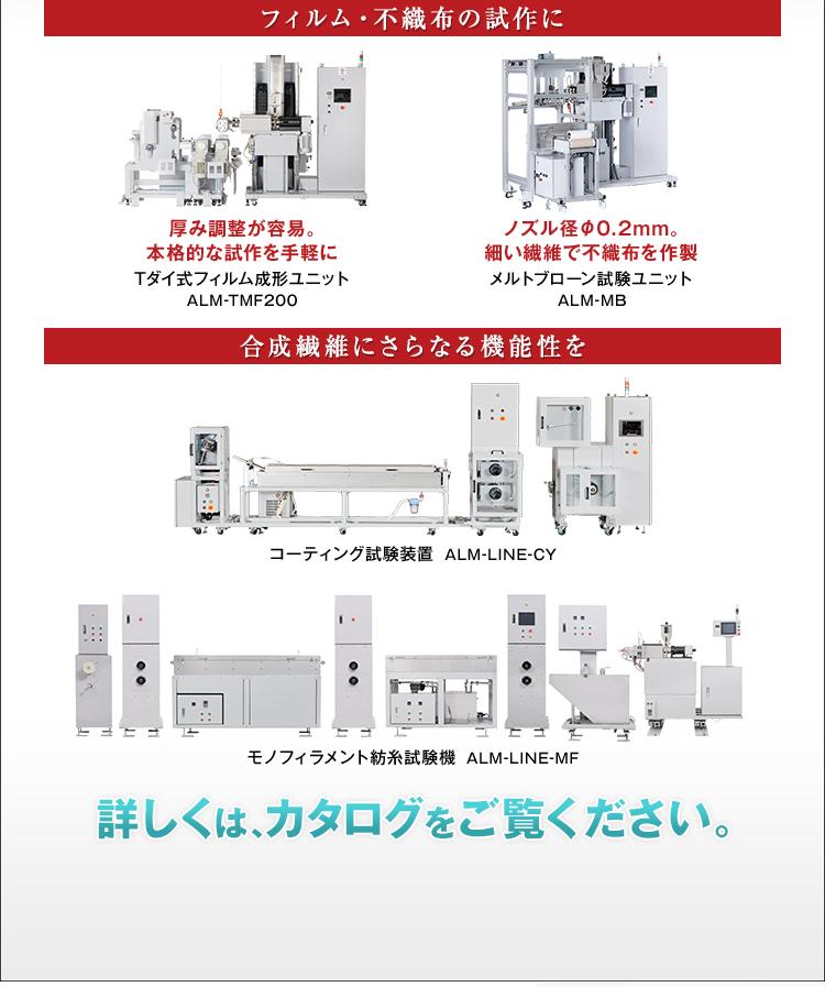 フィルム・不織布の試作に/厚み調整が容易。本格的な試作を手軽に/Tダイ式フィルム成形ユニット/ALM-TMF200/ノズル径φ0.2mm。細い繊維で不織布を作製/メルトブローン試験ユニット/ALM-MB/合成繊維にさらなる機能性を/コーティング試験装置/ALM-LINE-CY/モノフィラメント紡糸試験機/ALM-LINE-MF/詳しくは、カタログをご覧ください。