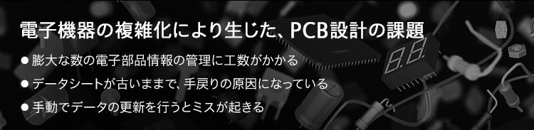 電子機器の複雑化により生じた、PCB設計の課題/●膨大な数の電子部品情報の管理に工数がかかる/●データシートが古いままで、手戻りの原因になっている/●手動でデータの更新を行うとミスが起きる