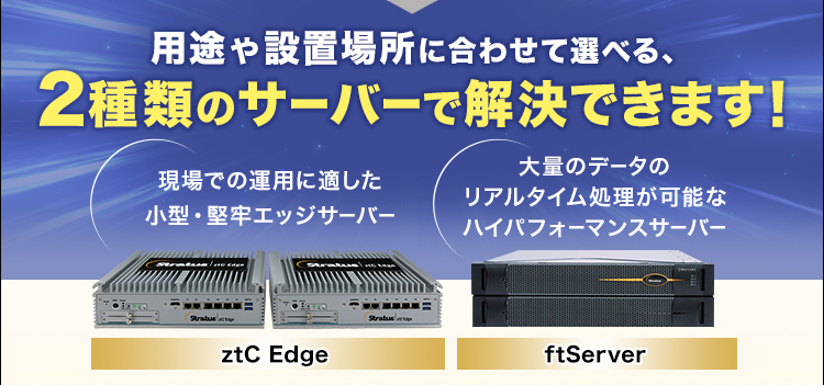 用途や設置場所に合わせて選べる、2種類のサーバーで解決できます!/現場での運用に適した小型・堅牢エッジサーバー/ztC Edge/大量のデータのリアルタイム処理が可能なハイパフォーマンスサーバー/ftServer