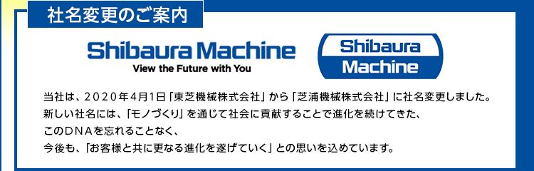 社名変更のご案内/当社は、2020年4月1日「東芝機械株式会社」から「芝浦機械株式会社」に社名変更しました。新しい社名には、「モノづくり」を通じて社会に貢献することで進化を続けてきた、このDNAを忘れることなく、今後も、「お客様と共に更なる進化を遂げていく」との思いを込めています。