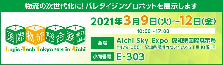 物流の次世代化に!パレタイジングロボットを展示します/国際物流総合展/愛知第14回/2021年3月9日(火)~12日(金)/10:00~17:00/会場/Aichi Sky Expo 愛知県国際展示場/〒479-0881 愛知県常滑市セントレア5丁目10番1号/小間番号/E-303