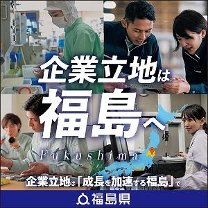 企業立地は福島へ Fukushima 企業立地は「成長を加速する福島」で
