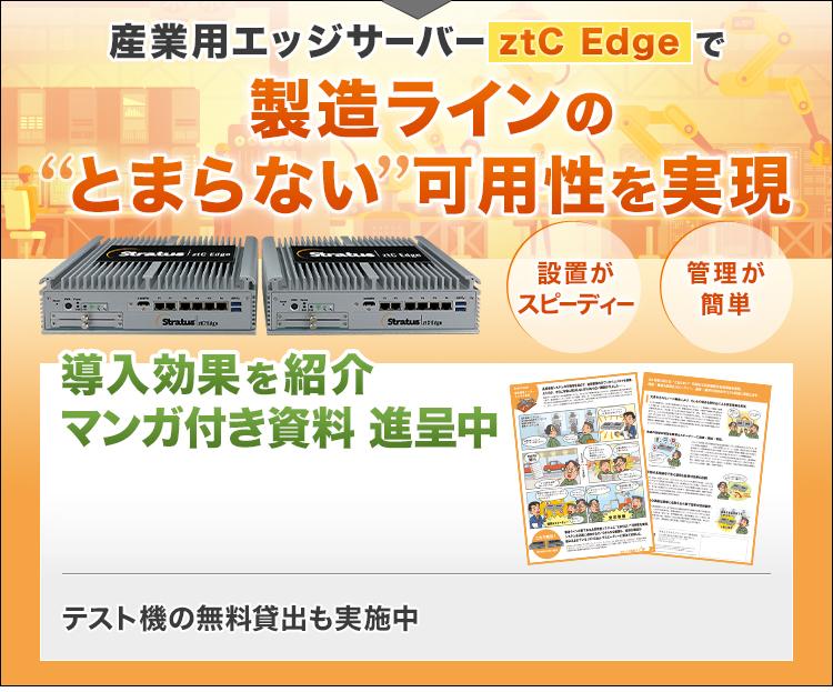 """産業用エッジサーバーztC Edgeで/製造ラインの""""とまらない""""可用性を実現/設置がスピーディー/管理が簡単/導入効果を紹介/マンガ付き資料 進呈中/テスト機の無料貸出も実施中"""