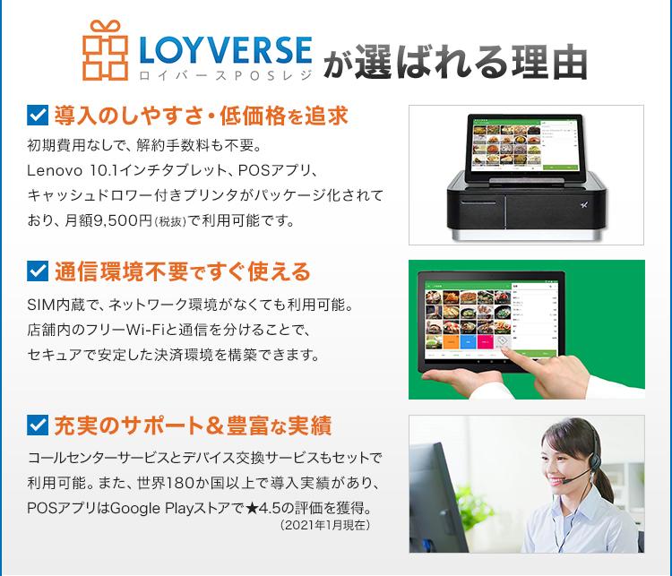 LOYVERSE/ロイバースPOSレジが選ばれる理由/導入のしやすさ・低価格を追求/初期費用なしで、解約手数料も不要。Lenovo 10.1インチタブレット、POSアプリ、キャッシュドロワー付きプリンタがパッケージ化されており、月額9,500円(税抜)で利用可能です。/通信環境不要ですぐ使える/SIM内蔵で、ネットワーク環境がなくても利用可能。店舗内のフリーWi-Fiと通信を分けることで、セキュアで安定した決済環境を構築できます。/充実のサポート&豊富な実績/コールセンターサービスとデバイス交換サービスもセットで利用可能。また、世界180か国以上で導入実績があり、POSアプリはGooglePlayストアで★4.5の評価を獲得。(2021年1月現在)