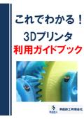 これでわかる!3Dプリンタ利用ガイドブック
