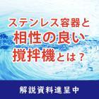 【解説資料】ステンレス容器と相性の良い撹拌機の選び方 製品画像