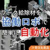 協働ロボットを活用した『 ワーク給除材ロボットシステム 』 製品画像