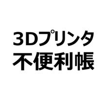3Dプリンタって、買った後大変ですよ。のお話~困りゴト超初級編~ 製品画像