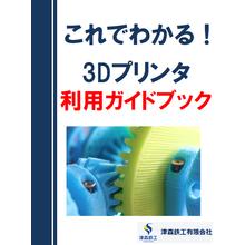 これでわかる! 3Dプリンタ 利用ガイドブック【※無料進呈中!】 製品画像