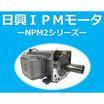【加工機械の高効率化に!】『IPMモータNPM2シリーズ』 製品画像