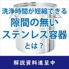 【解説資料】洗浄時間が短縮できる、隙間の無いステンレス容器とは? 製品画像