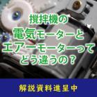 【解説資料】撹拌機の電気モーターとエアーモーターってどう違うの? 製品画像