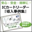 ICカードで安心・安全を担保!『ICカードリーダー導入事例集』 製品画像