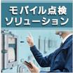 点検業務のデジタル化「モバイル点検ソリューション」 製品画像