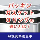 【解説資料】今さら聞けないパッキン・ガスケット・Oリングの違い 製品画像