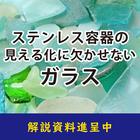 【解説資料】ステンレス容器の「見える化」に欠かせないガラス 製品画像